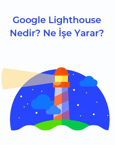 Google Lighthouse Nedir? Ne İşe Yarar? [Kapsamlı Türkçe Rehber]