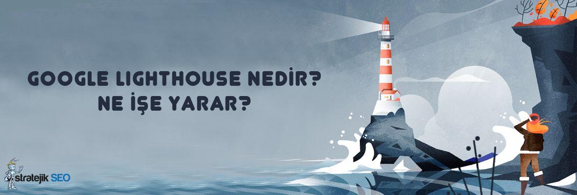 google lighthouse nedir neise yarar - Google Lighthouse Nedir? Ne İşe Yarar? [Kapsamlı Türkçe Rehber]